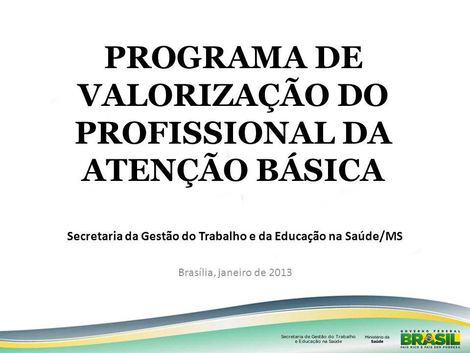 PROGRAMA DE VALORIZAÇÃO DO PROFISSIONAL DA ATENÇÃO BÁSICA Brasília, janeiro de 2013 Secretaria da Gestão do Trabalho e da Educação na Saúde/MS