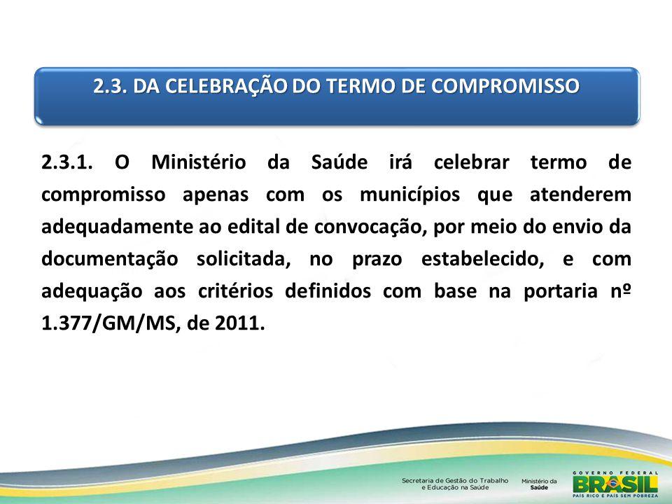 2.3. DA CELEBRAÇÃO DO TERMO DE COMPROMISSO 2.3.1. O Ministério da Saúde irá celebrar termo de compromisso apenas com os municípios que atenderem adequ