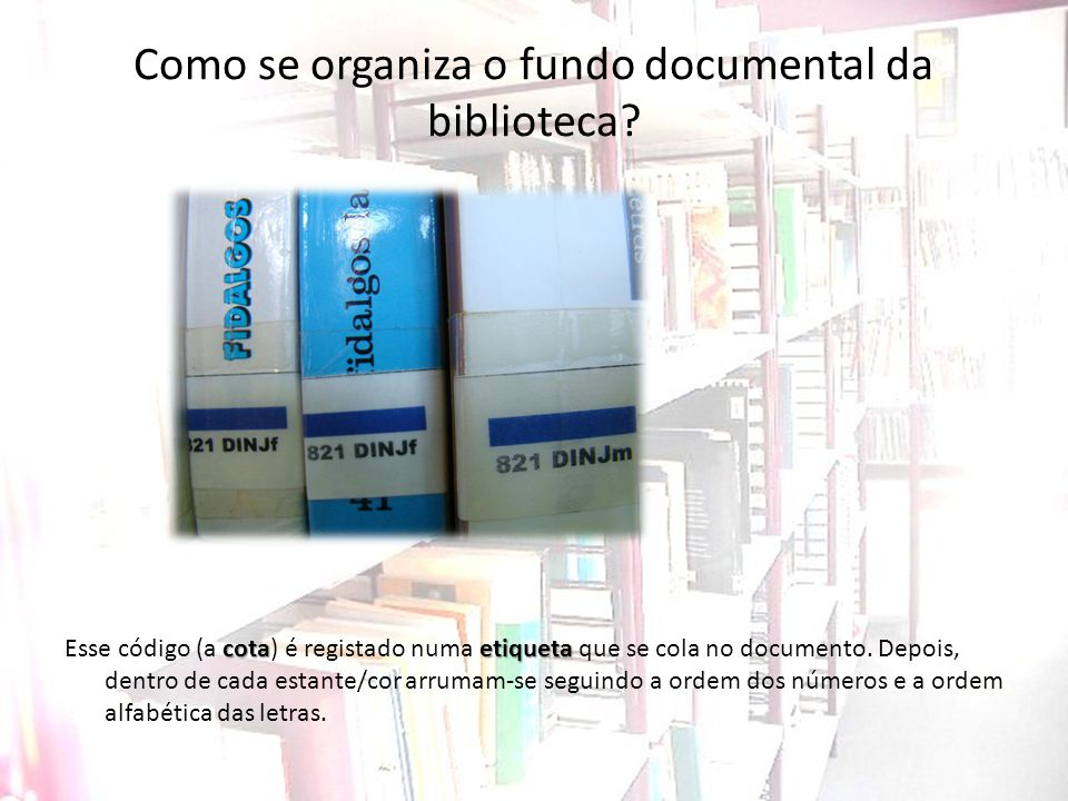 Como se organiza o fundo documental da biblioteca? cotaetiqueta Esse código (a cota) é registado numa etiqueta que se cola no documento. Depois, dentr