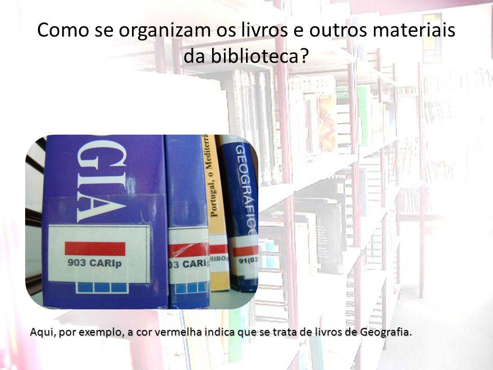 Como se organizam os livros e outros materiais da biblioteca? Aqui, por exemplo, a cor vermelha indica que se trata de livros de Geografia Aqui, por e