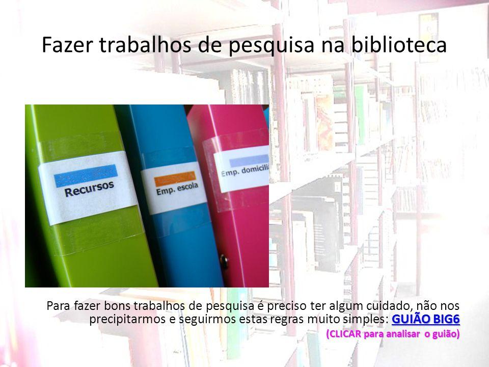 Fazer trabalhos de pesquisa na biblioteca GUIÃO BIG6 GUIÃO BIG6 Para fazer bons trabalhos de pesquisa é preciso ter algum cuidado, não nos precipitarm