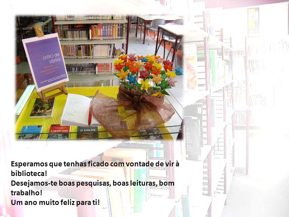 Esperamos que tenhas ficado com vontade de vir à biblioteca! Desejamos-te boas pesquisas, boas leituras, bom trabalho! Um ano muito feliz para ti!