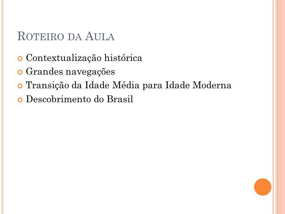 R OTEIRO DA A ULA Contextualização histórica Grandes navegações Transição da Idade Média para Idade Moderna Descobrimento do Brasil