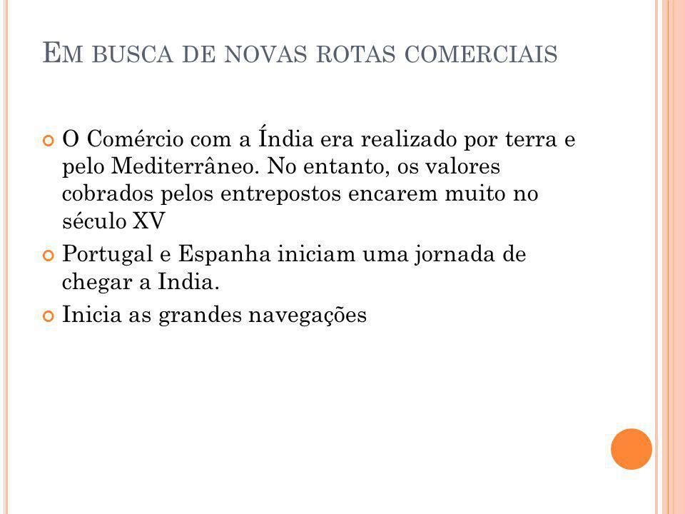 E M BUSCA DE NOVAS ROTAS COMERCIAIS O Comércio com a Índia era realizado por terra e pelo Mediterrâneo. No entanto, os valores cobrados pelos entrepos