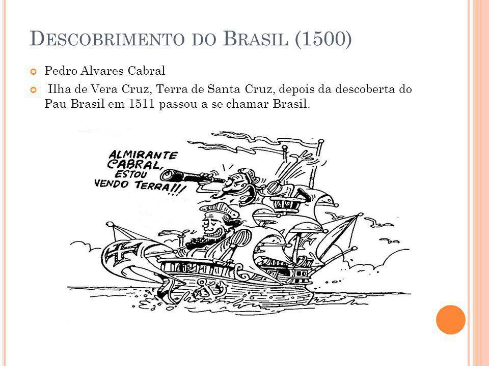 D ESCOBRIMENTO DO B RASIL (1500) Pedro Alvares Cabral Ilha de Vera Cruz, Terra de Santa Cruz, depois da descoberta do Pau Brasil em 1511 passou a se c
