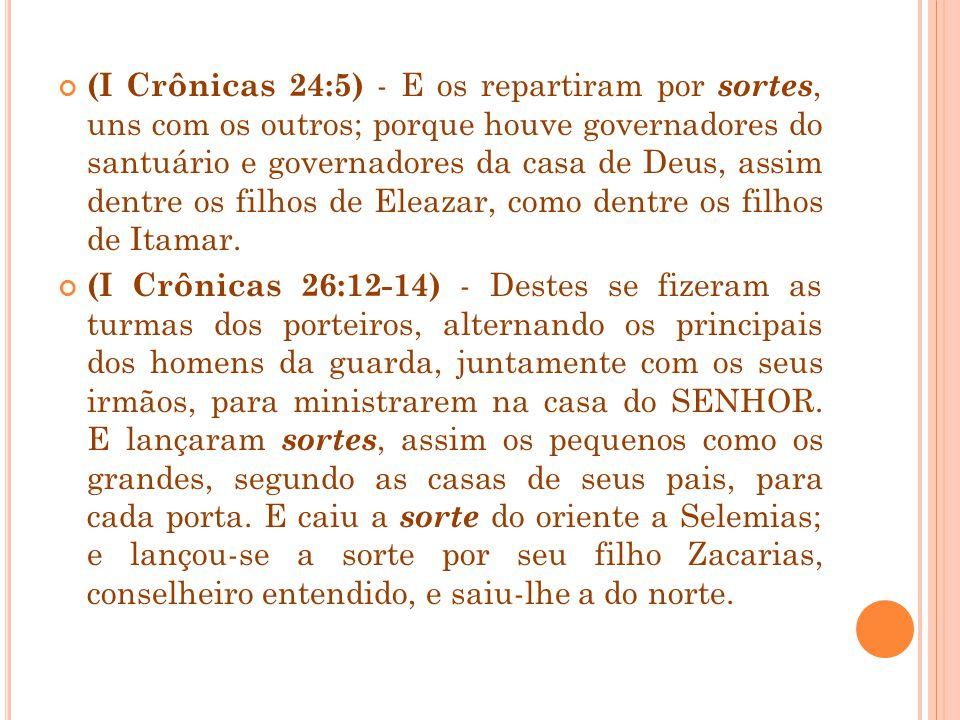 (I Crônicas 24:5) - E os repartiram por sortes, uns com os outros; porque houve governadores do santuário e governadores da casa de Deus, assim dentre