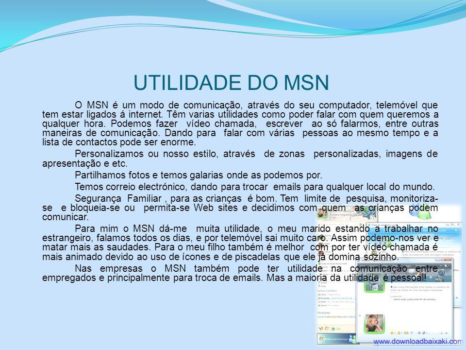 UTILIDADE DO MSN O MSN é um modo de comunicação, através do seu computador, telemóvel que tem estar ligados á internet. Têm varias utilidades como pod