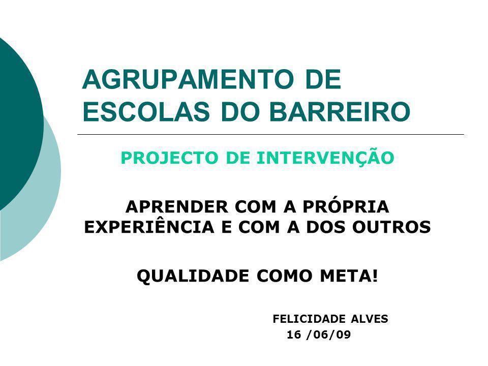 AGRUPAMENTO DE ESCOLAS DO BARREIRO PROJECTO DE INTERVENÇÃO APRENDER COM A PRÓPRIA EXPERIÊNCIA E COM A DOS OUTROS QUALIDADE COMO META! FELICIDADE ALVES