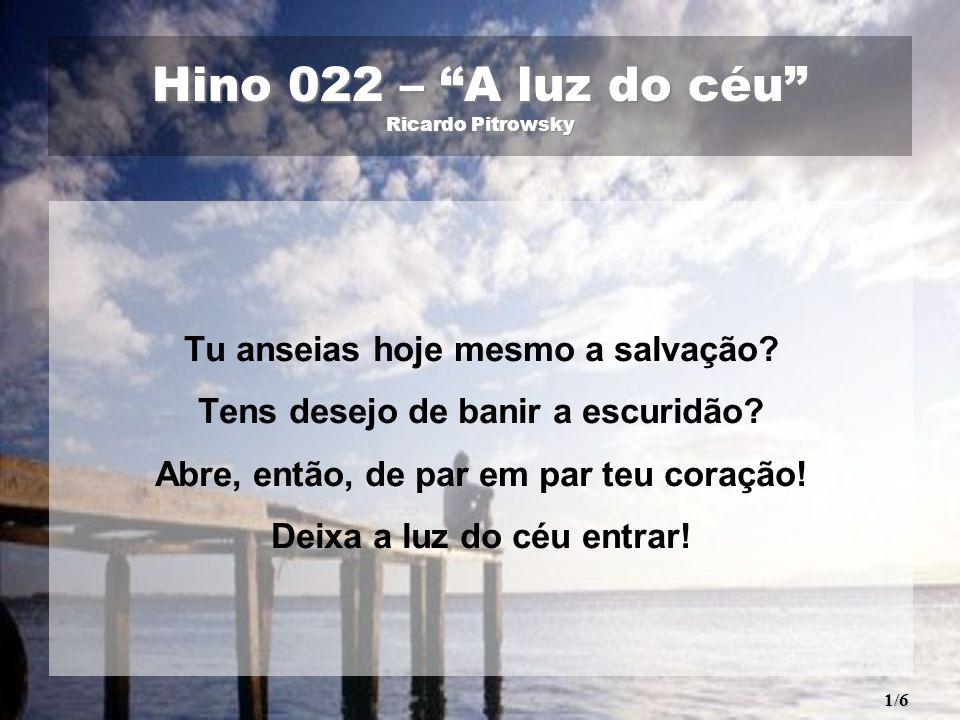 Hino 022 – A luz do céu Ricardo Pitrowsky Tu anseias hoje mesmo a salvação? Tens desejo de banir a escuridão? Abre, então, de par em par teu coração!