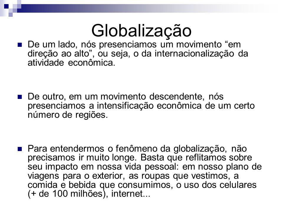 Globalização De um lado, nós presenciamos um movimento em direção ao alto, ou seja, o da internacionalização da atividade econômica. De outro, em um m