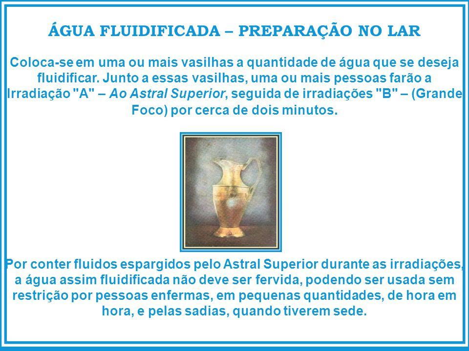 ÁGUA FLUIDIFICADA – PREPARAÇÃO NO LAR Coloca-se em uma ou mais vasilhas a quantidade de água que se deseja fluidificar. Junto a essas vasilhas, uma ou
