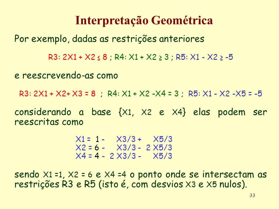 33 Por exemplo, dadas as restrições anteriores R3: 2X1 + X2 8 ; R4: X1 + X2 3 ; R5: X1 - X2 -5 e reescrevendo-as como R3: 2X1 + X2+ X3 = 8 ; R4: X1 +