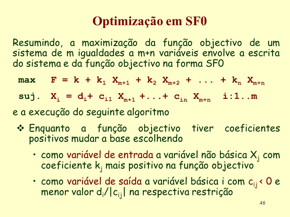 46 Resumindo, a maximização da função objectivo de um sistema de m igualdades a m+n variáveis envolve a escrita do sistema e da função objectivo na fo