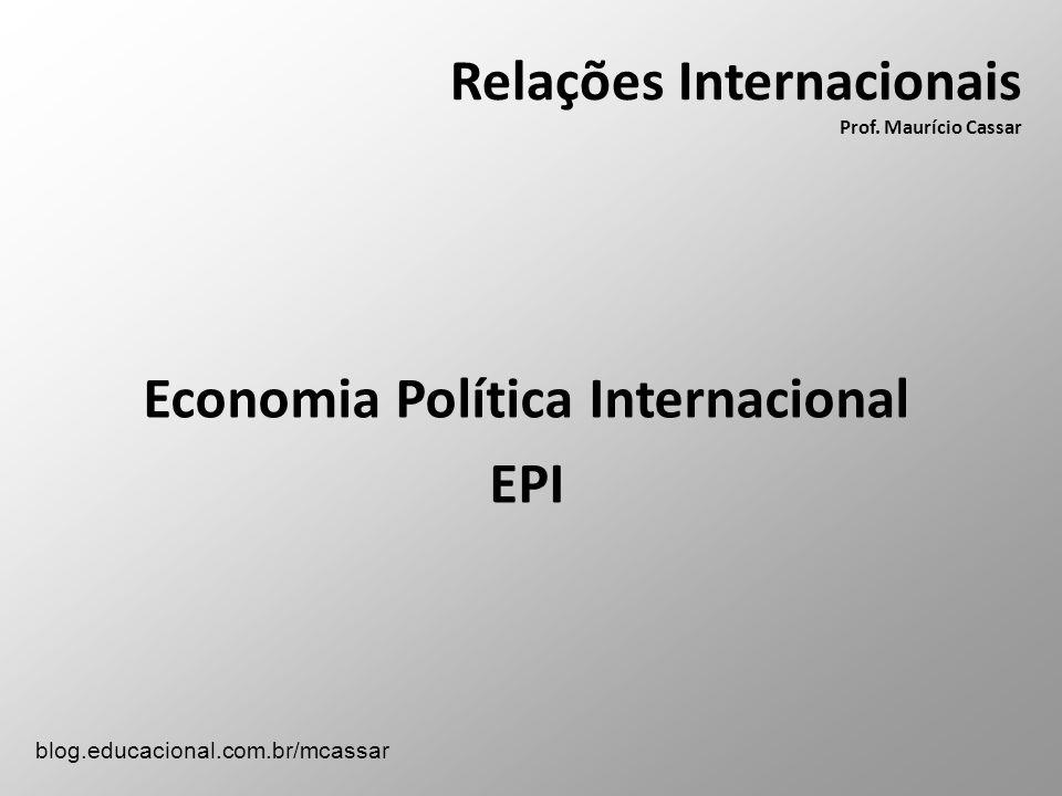 Relações Internacionais Prof. Maurício Cassar Economia Política Internacional EPI blog.educacional.com.br/mcassar