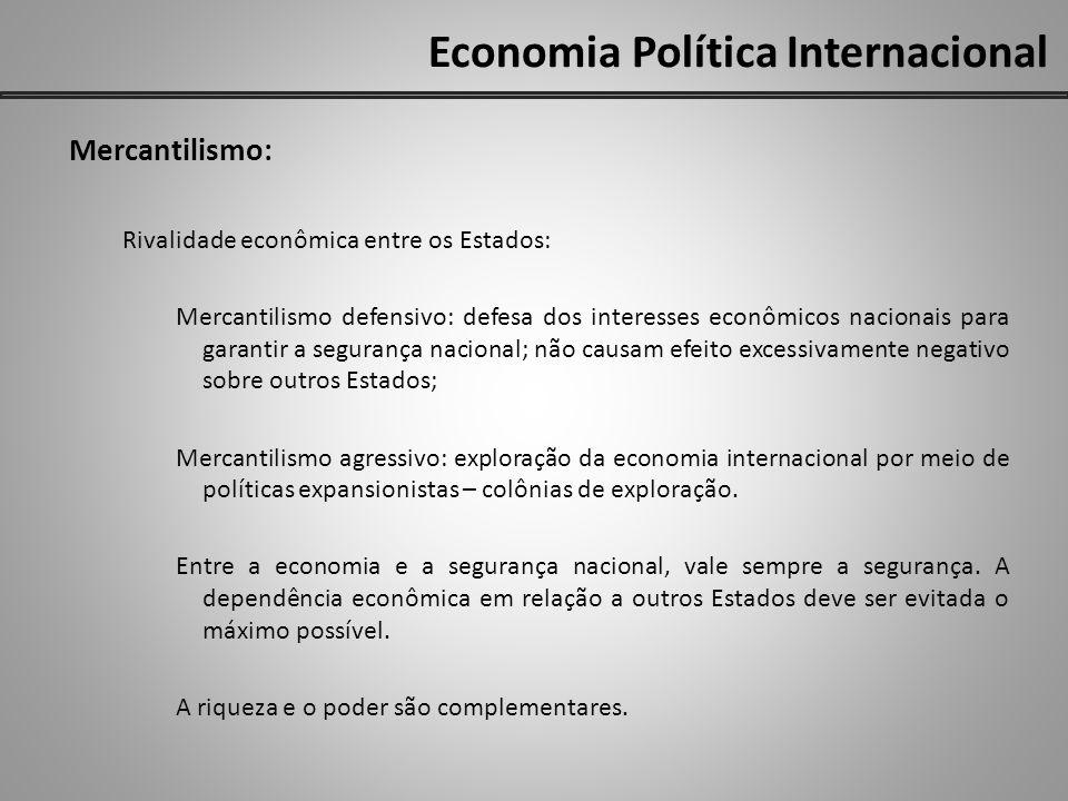 Economia Política Internacional Mercantilismo: Rivalidade econômica entre os Estados: Mercantilismo defensivo: defesa dos interesses econômicos nacion