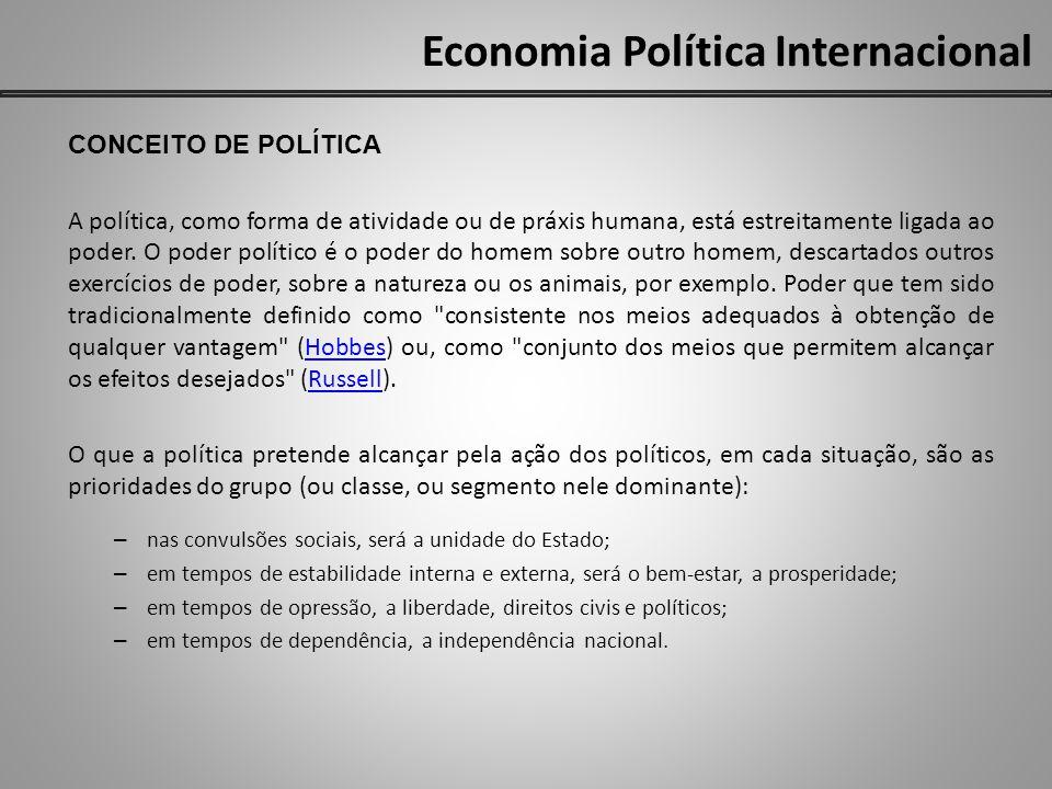 Economia Política Internacional CONCEITO DE POLÍTICA A política não tem fins constantes ou um fim que compreenda a todos ou possa ser considerado verdadeiro: os fins da Política são tantos quantas são as metas que um grupo organizado se propõe, de acordo com os tempos e circunstâncias .