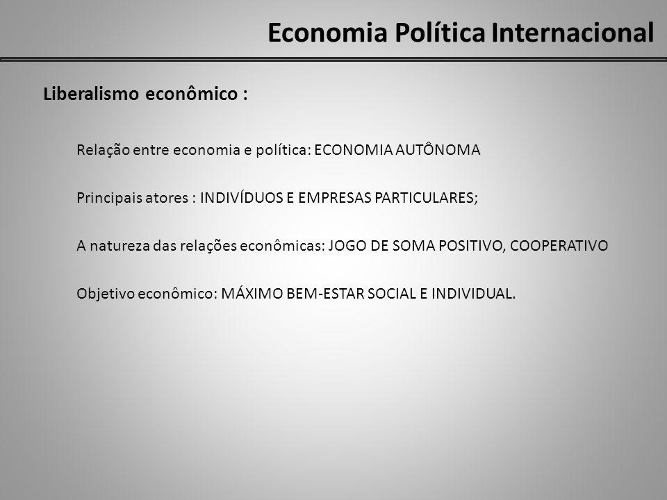Economia Política Internacional Liberalismo econômico : Relação entre economia e política: ECONOMIA AUTÔNOMA Principais atores : INDIVÍDUOS E EMPRESAS PARTICULARES; A natureza das relações econômicas: JOGO DE SOMA POSITIVO, COOPERATIVO Objetivo econômico: MÁXIMO BEM-ESTAR SOCIAL E INDIVIDUAL.