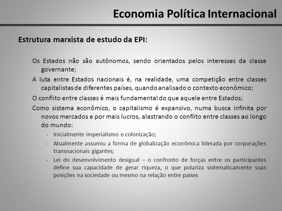 Economia Política Internacional Estrutura marxista de estudo da EPI: Os Estados não são autônomos, sendo orientados pelos interesses da classe governa