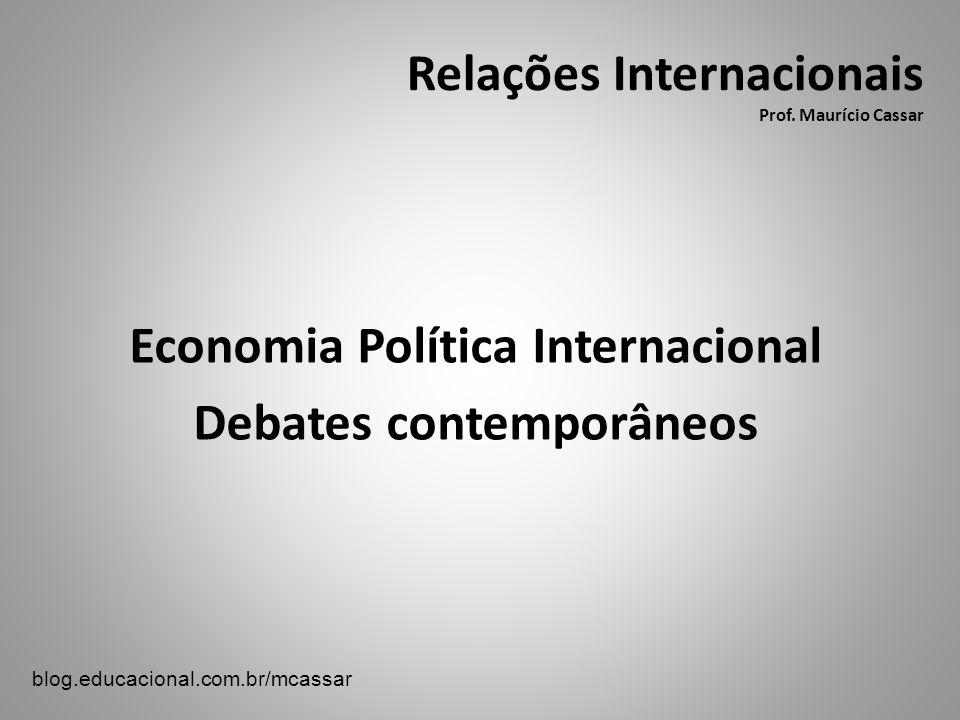 Relações Internacionais Prof. Maurício Cassar Economia Política Internacional Debates contemporâneos blog.educacional.com.br/mcassar