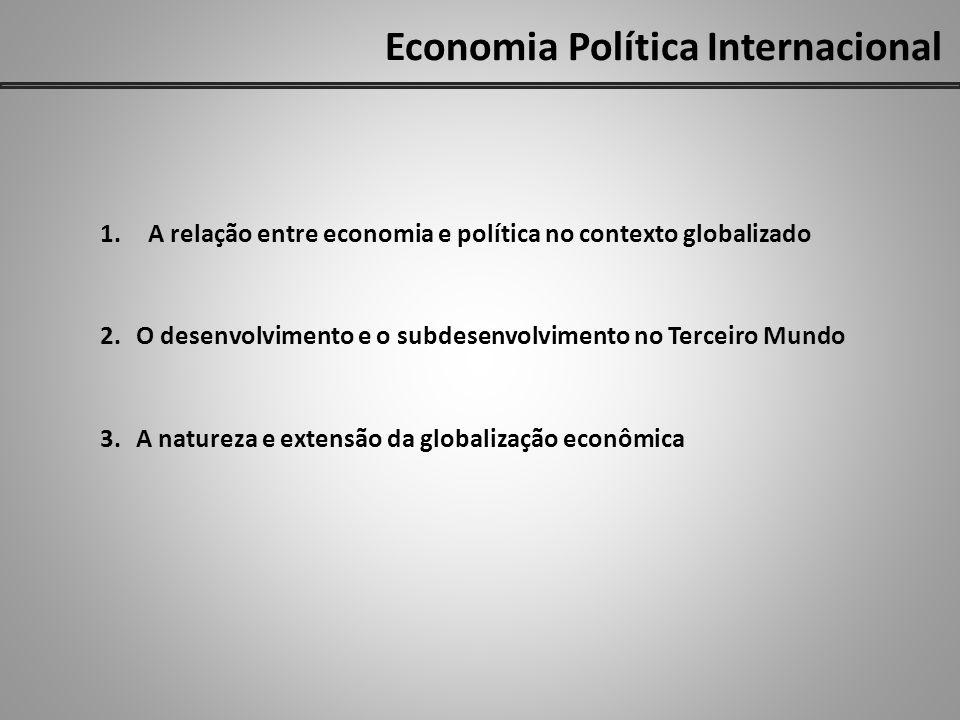 Economia Política Internacional 1.A relação entre economia e política no contexto globalizado 2.O desenvolvimento e o subdesenvolvimento no Terceiro Mundo 3.A natureza e extensão da globalização econômica