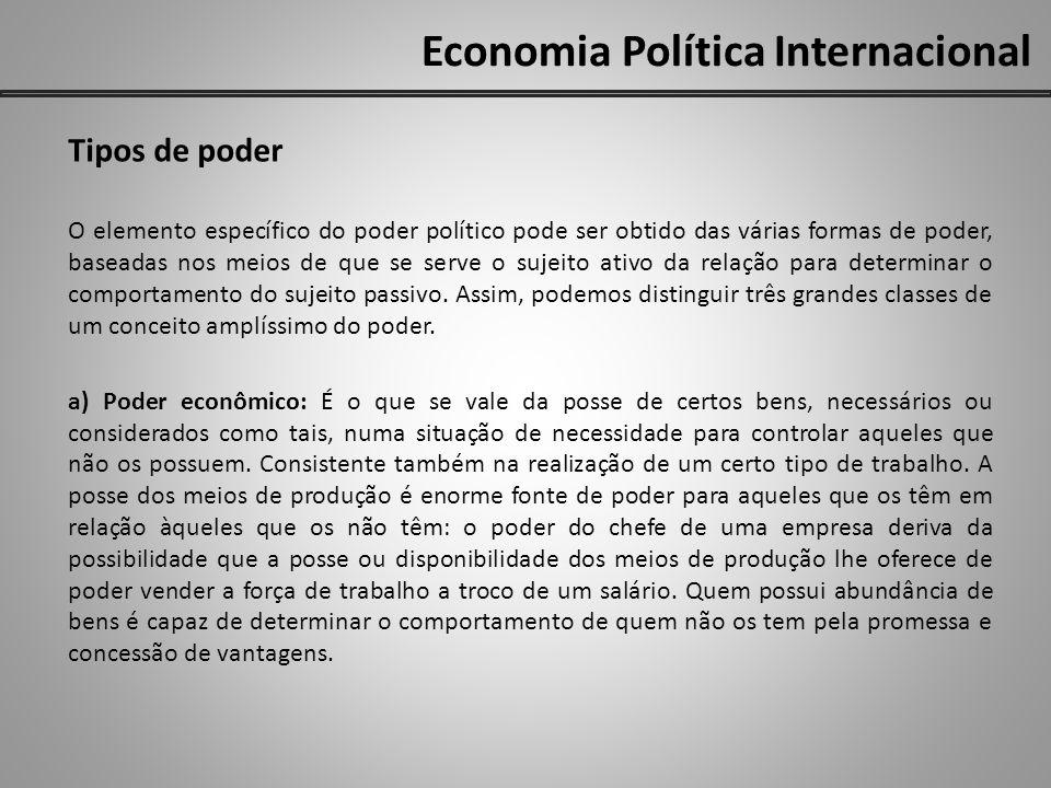 Economia Política Internacional Tipos de poder O elemento específico do poder político pode ser obtido das várias formas de poder, baseadas nos meios de que se serve o sujeito ativo da relação para determinar o comportamento do sujeito passivo.