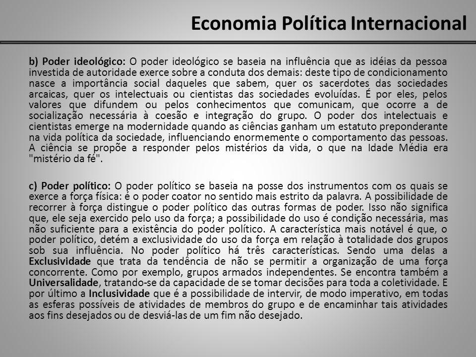 Economia Política Internacional b) Poder ideológico: O poder ideológico se baseia na influência que as idéias da pessoa investida de autoridade exerce