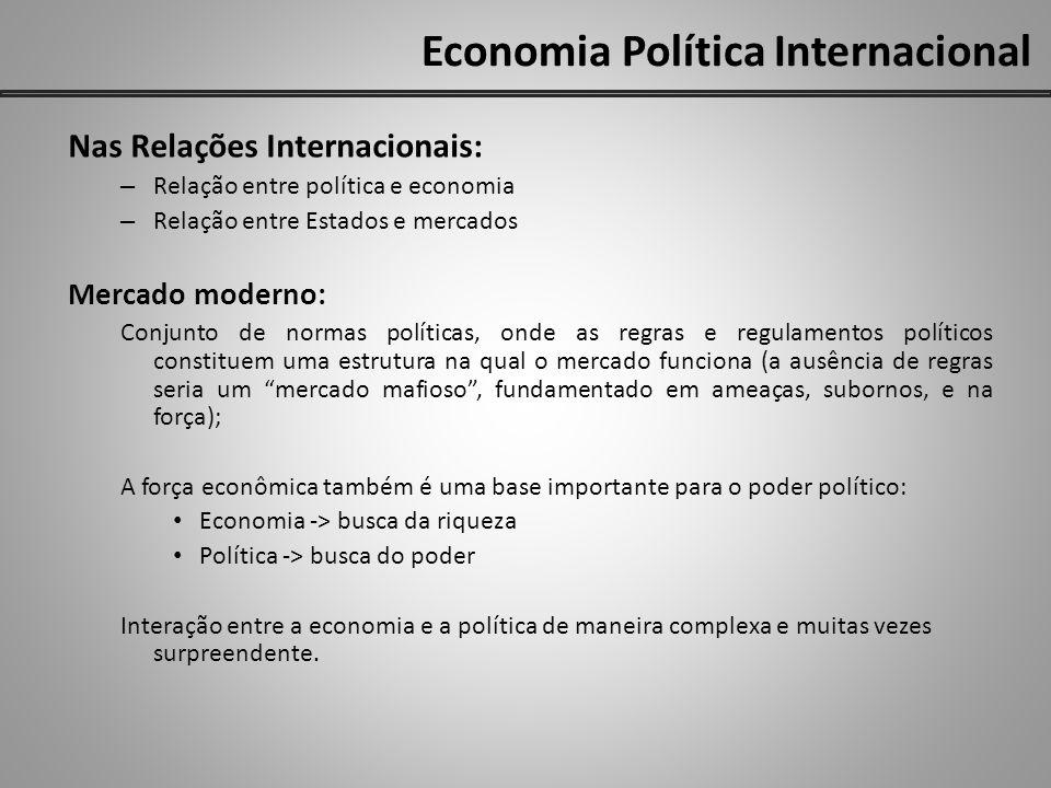 Economia Política Internacional Nas Relações Internacionais: – Relação entre política e economia – Relação entre Estados e mercados Mercado moderno: C