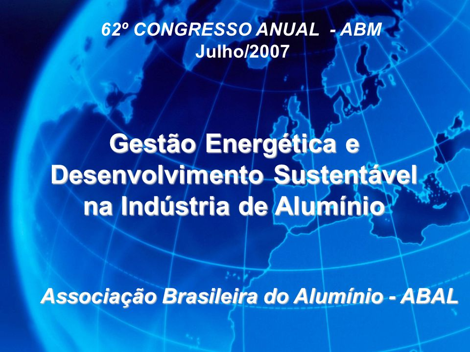 62º CONGRESSO ANUAL - ABM Julho/2007 Gestão Energética e Desenvolvimento Sustentável na Indústria de Alumínio Associação Brasileira do Alumínio - ABAL
