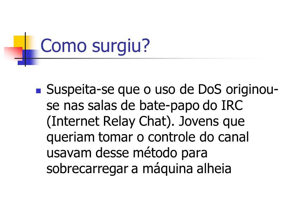 Como surgiu? Suspeita-se que o uso de DoS originou- se nas salas de bate-papo do IRC (Internet Relay Chat). Jovens que queriam tomar o controle do can