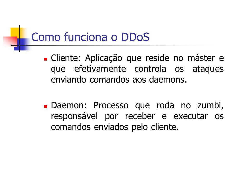 Como funciona o DDoS Cliente: Aplicação que reside no máster e que efetivamente controla os ataques enviando comandos aos daemons. Daemon: Processo qu