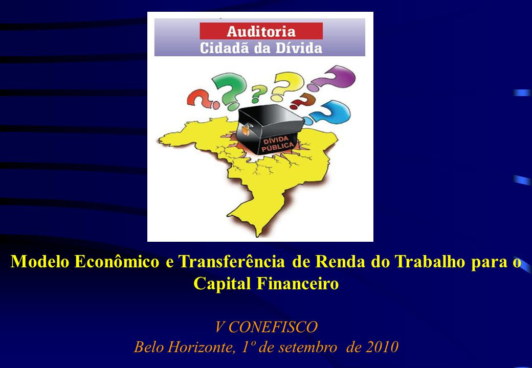 Modelo Econômico e Transferência de Renda do Trabalho para o Capital Financeiro V CONEFISCO Belo Horizonte, 1º de setembro de 2010