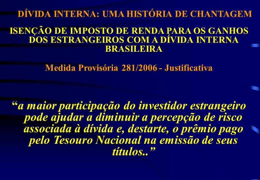 DÍVIDA INTERNA: UMA HISTÓRIA DE CHANTAGEM ISENÇÃO DE IMPOSTO DE RENDA PARA OS GANHOS DOS ESTRANGEIROS COM A DÍVIDA INTERNA BRASILEIRA Medida Provisória 281/2006 - Justificativa a maior participação do investidor estrangeiro pode ajudar a diminuir a percepção de risco associada à dívida e, destarte, o prêmio pago pelo Tesouro Nacional na emissão de seus títulos..