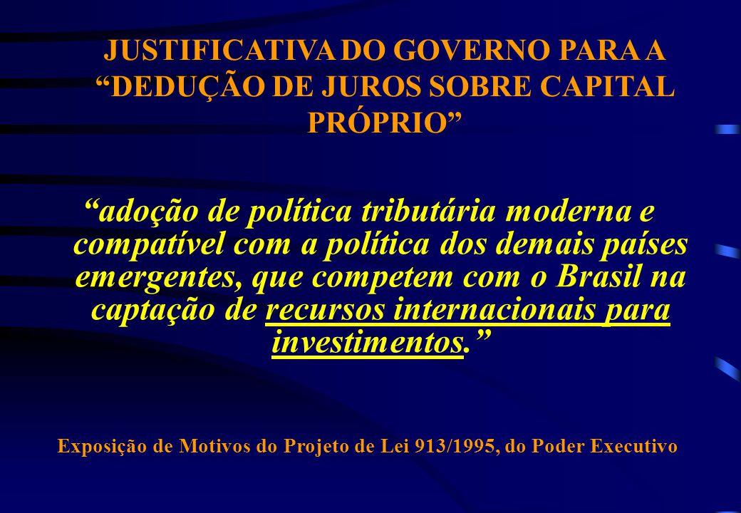 JUSTIFICATIVA DO GOVERNO PARA A DEDUÇÃO DE JUROS SOBRE CAPITAL PRÓPRIO adoção de política tributária moderna e compatível com a política dos demais países emergentes, que competem com o Brasil na captação de recursos internacionais para investimentos.