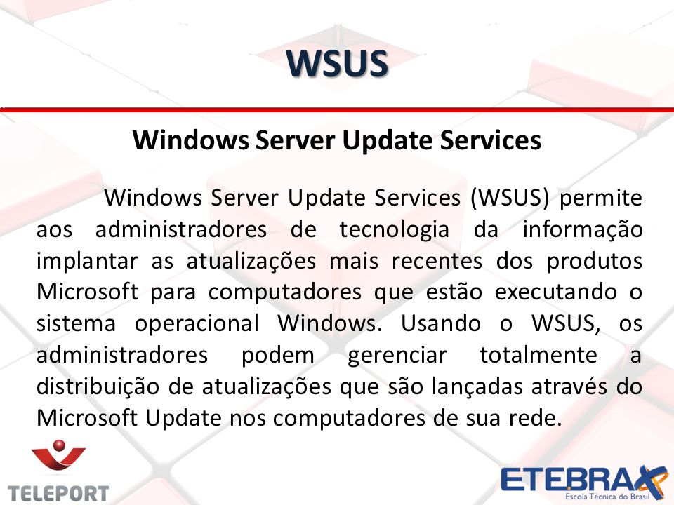 WSUS Windows Server Update Services Windows Server Update Services (WSUS) permite aos administradores de tecnologia da informação implantar as atualizações mais recentes dos produtos Microsoft para computadores que estão executando o sistema operacional Windows.