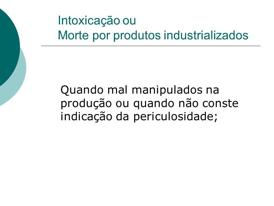 Intoxicação ou Morte por produtos industrializados Quando mal manipulados na produção ou quando não conste indicação da periculosidade;