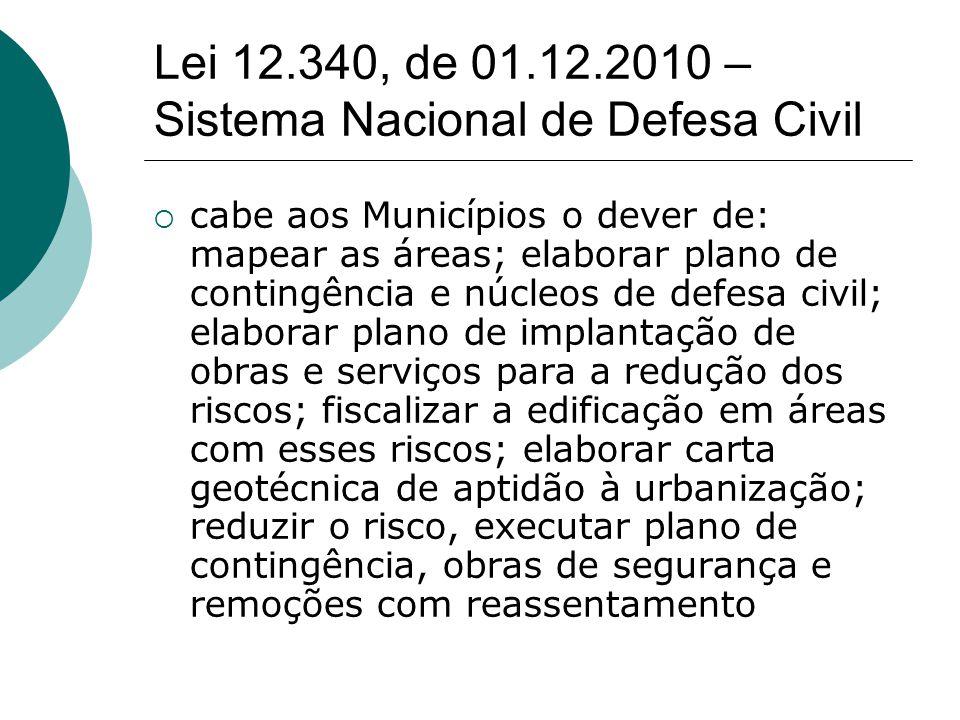 Lei 12.340, de 01.12.2010 – Sistema Nacional de Defesa Civil cabe aos Municípios o dever de: mapear as áreas; elaborar plano de contingência e núcleos