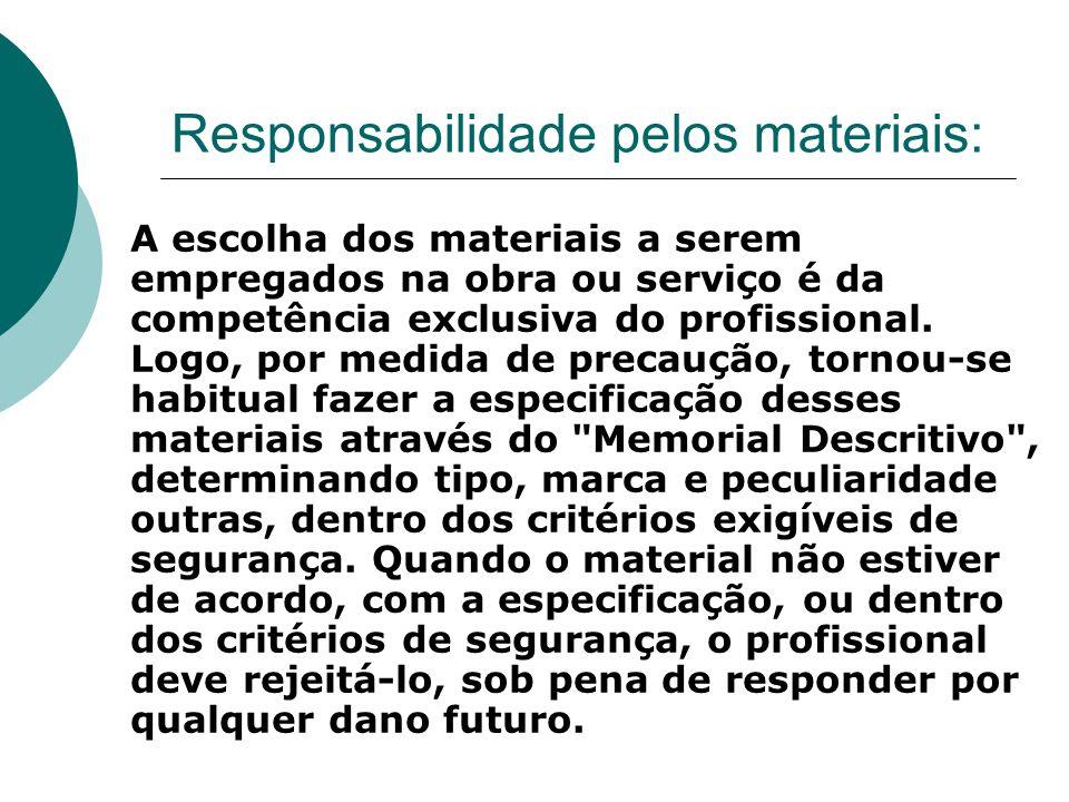 Responsabilidade pelos materiais: A escolha dos materiais a serem empregados na obra ou serviço é da competência exclusiva do profissional. Logo, por