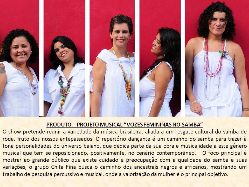 PRODUTO – PROJETO MUSICAL VOZES FEMININAS NO SAMBA O show pretende reunir a variedade da música brasileira, aliada a um resgate cultural do samba de r