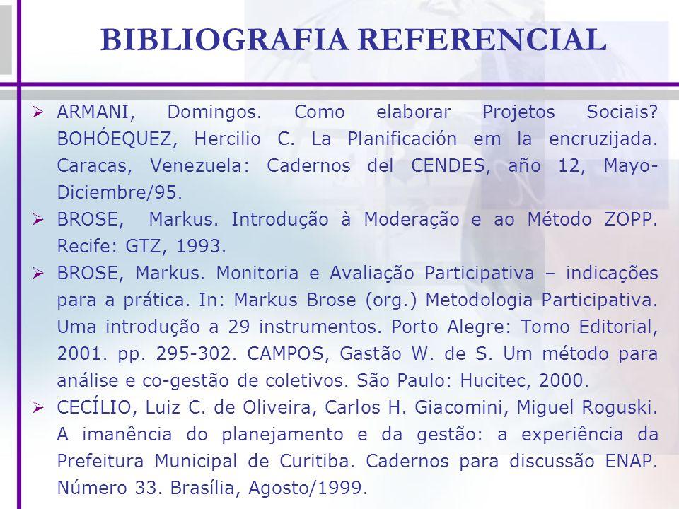 BIBLIOGRAFIA REFERENCIAL ARMANI, Domingos. Como elaborar Projetos Sociais? BOHÓEQUEZ, Hercilio C. La Planificación em la encruzijada. Caracas, Venezue