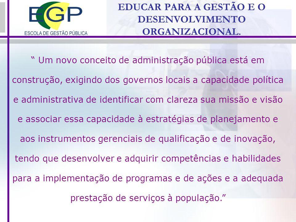 EDUCAR PARA A GESTÃO E O DESENVOLVIMENTO ORGANIZACIONAL. Um novo conceito de administração pública está em construção, exigindo dos governos locais a