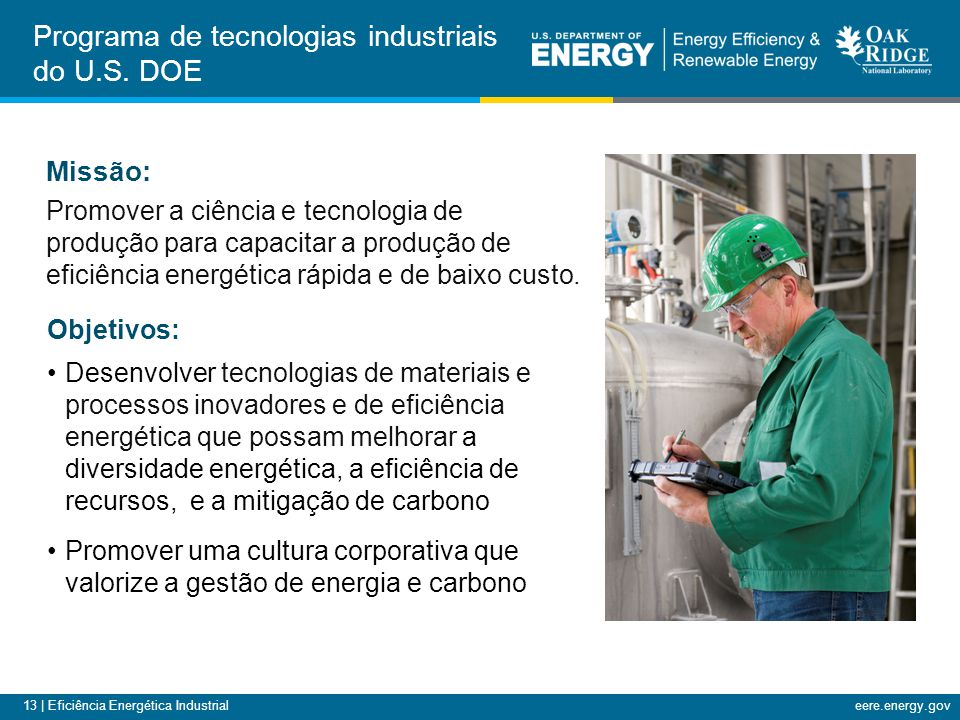 13 | Eficiência Energética Industrialeere.energy.gov Objetivos: Desenvolver tecnologias de materiais e processos inovadores e de eficiência energética