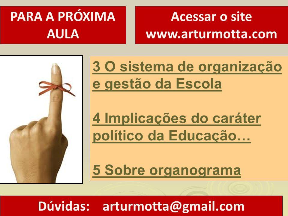 PARA A PRÓXIMA AULA Acessar o site www.arturmotta.com 3 O sistema de organização e gestão da Escola 4 Implicações do caráter político da Educação… 5 S