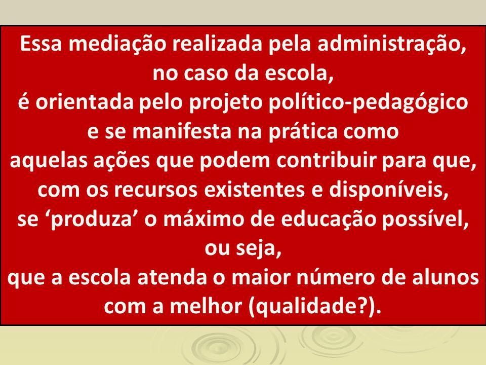 Essa mediação realizada pela administração, no caso da escola, é orientada pelo projeto político-pedagógico e se manifesta na prática como aquelas açõ