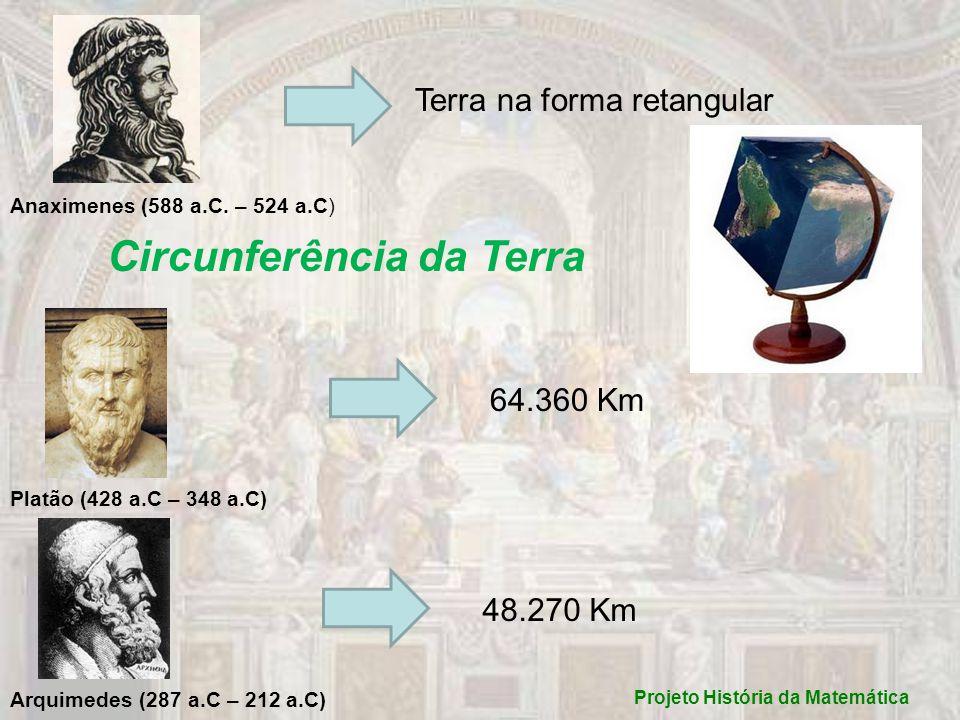 Projeto História da Matemática Anaximenes (588 a.C. – 524 a.C) Terra na forma retangular Circunferência da Terra Platão (428 a.C – 348 a.C) Arquimedes