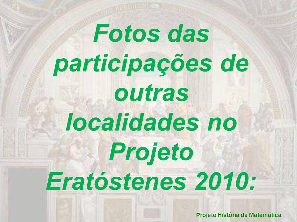 Fotos das participações de outras localidades no Projeto Eratóstenes 2010: Projeto História da Matemática