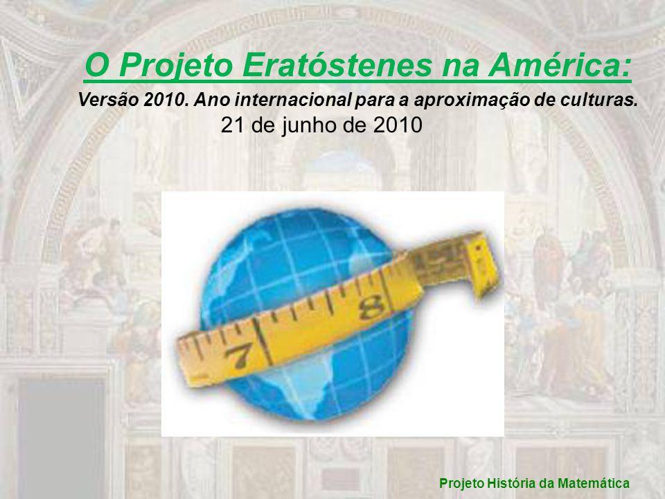 O Projeto Eratóstenes na América: Versão 2010. Ano internacional para a aproximação de culturas. 21 de junho de 2010 Projeto História da Matemática