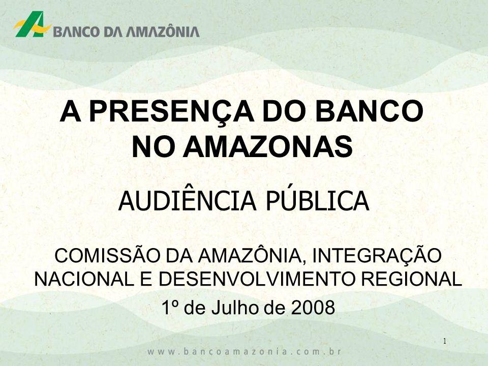 1 COMISSÃO DA AMAZÔNIA, INTEGRAÇÃO NACIONAL E DESENVOLVIMENTO REGIONAL 1º de Julho de 2008 AUDIÊNCIA PÚBLICA A PRESENÇA DO BANCO NO AMAZONAS