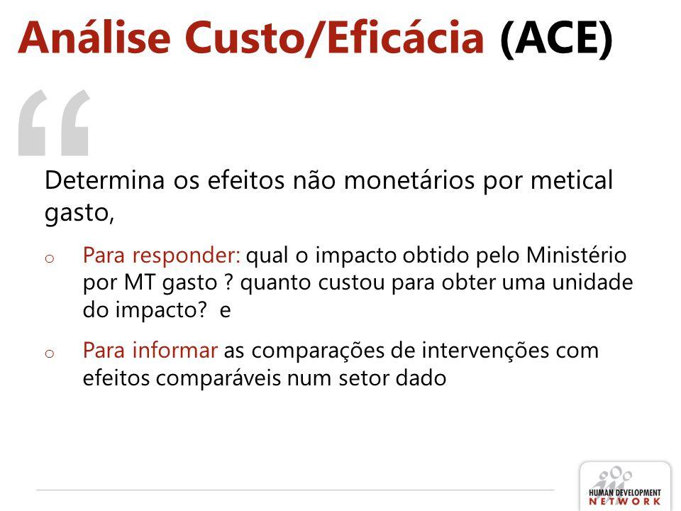 Análise Custo/Eficácia (ACE) Determina os efeitos não monetários por metical gasto, o Para responder: qual o impacto obtido pelo Ministério por MT gasto .