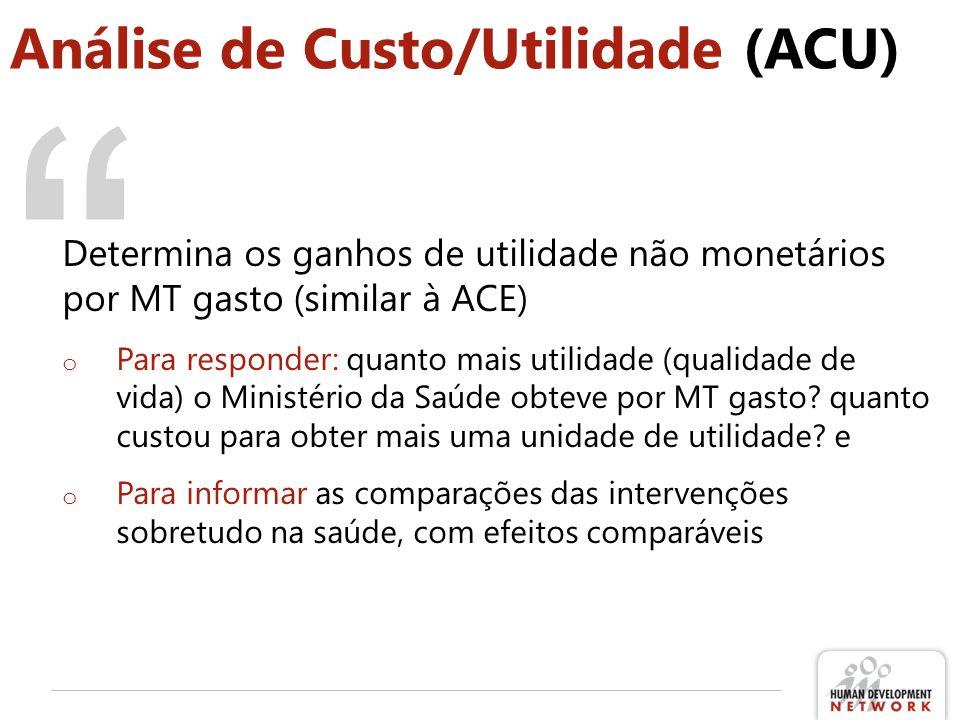 Análise de Custo/Utilidade (ACU) Determina os ganhos de utilidade não monetários por MT gasto (similar à ACE) o Para responder: quanto mais utilidade (qualidade de vida) o Ministério da Saúde obteve por MT gasto.
