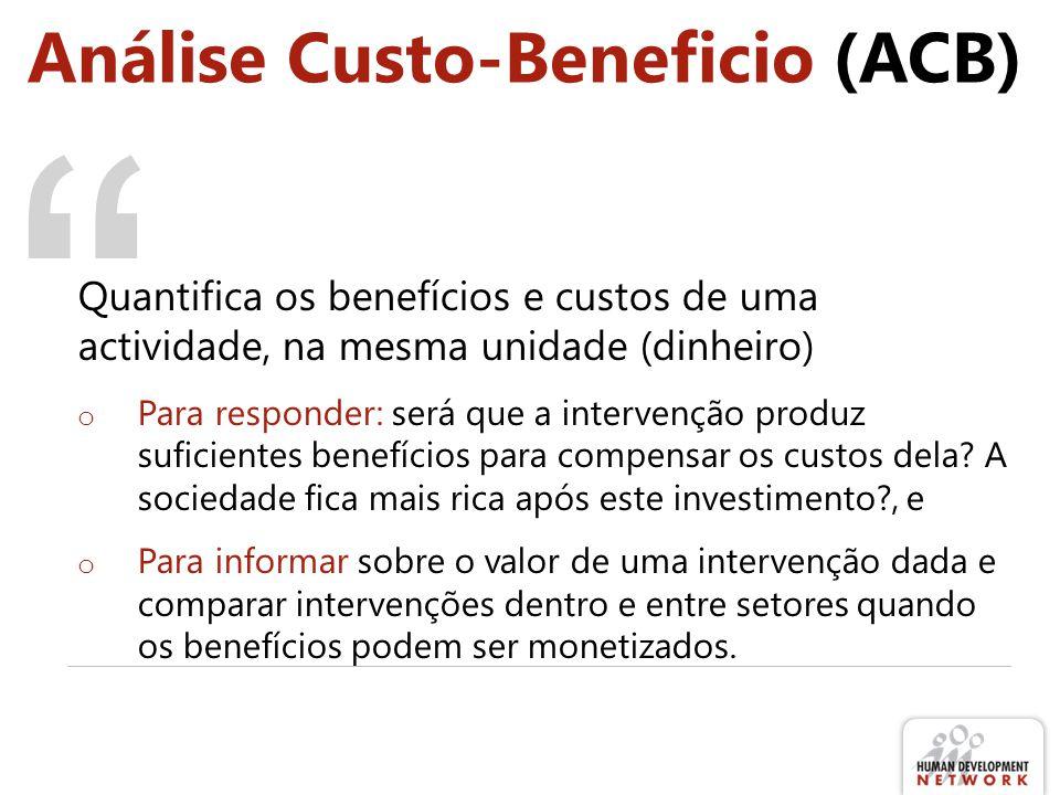 Análise Custo-Beneficio (ACB) Quantifica os benefícios e custos de uma actividade, na mesma unidade (dinheiro) o Para responder: será que a intervenção produz suficientes benefícios para compensar os custos dela.